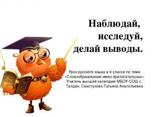 Наблюдай, исследуй, делай выводы. Урок русского языка в 6 классе по теме «Словоо