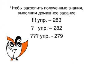 Чтобы закрепить полученные знания, выполним домашнее задание !!! упр. – 283 ? уп