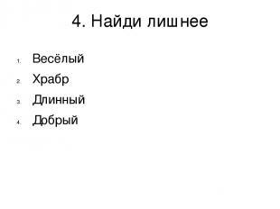 4. Найди лишнее Весёлый Храбр Длинный Добрый