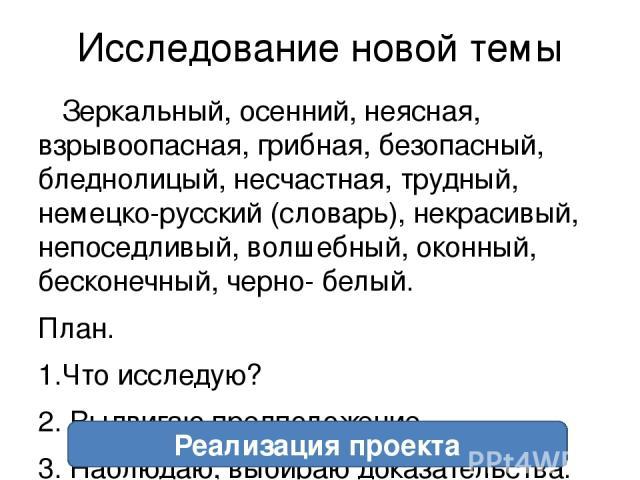 Исследование новой темы Зеркальный, осенний, неясная, взрывоопасная, грибная, безопасный, бледнолицый, несчастная, трудный, немецко-русский (словарь), некрасивый, непоседливый, волшебный, оконный, бесконечный, черно- белый. План. 1.Что исследую? 2. …