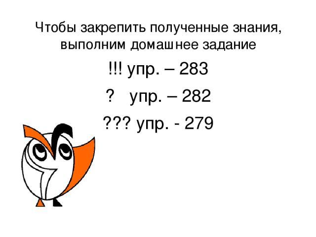 Чтобы закрепить полученные знания, выполним домашнее задание !!! упр. – 283 ? упр. – 282 ??? упр. - 279