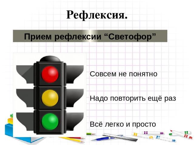 """Рефлексия. Прием рефлексии """"Светофор"""" Надо повторить ещё раз Совсем не понятно Всё легко и просто"""