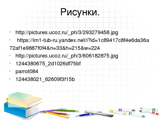 Рисунки. http://pictures.ucoz.ru/_ph/3/293279458.jpg https://im1-tub-ru.yandex.net/i?id=1c89417c8f4e6da36a 72af1e9887f0f4&n=33&h=215&w=224 http://pictures.ucoz.ru/_ph/3/606182875.jpg 1244380675_2d1026df75bf parrot084 124438021_62609f3f15b