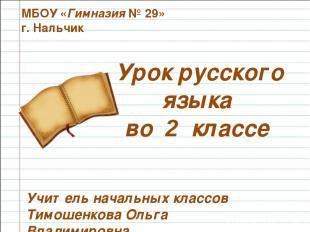 Урок русского языка во 2 классе МБОУ «Гимназия № 29» г. Нальчик Учитель начальны