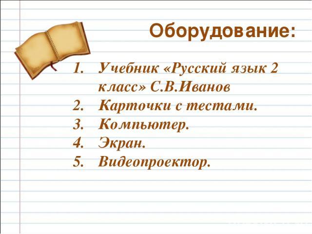 Учебник «Русский язык 2 класс» С.В.Иванов Карточки с тестами. Компьютер. Экран. Видеопроектор. Оборудование: