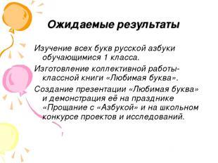 Ожидаемые результаты Изучение всех букв русской азбуки обучающимися 1 класса. Из