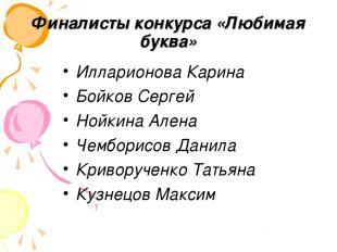 Финалисты конкурса «Любимая буква» Илларионова Карина Бойков Сергей Нойкина Ален