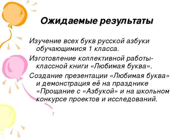 Ожидаемые результаты Изучение всех букв русской азбуки обучающимися 1 класса. Изготовление коллективной работы- классной книги «Любимая буква». Создание презентации «Любимая буква» и демонстрация её на празднике «Прощание с «Азбукой» и на школьном к…