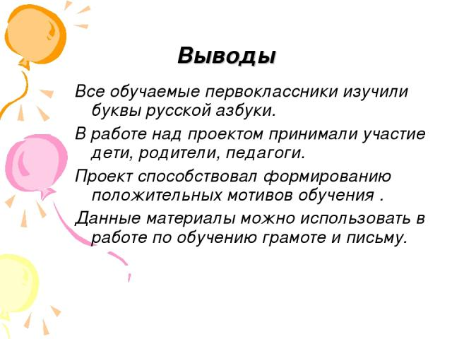 Выводы Все обучаемые первоклассники изучили буквы русской азбуки. В работе над проектом принимали участие дети, родители, педагоги. Проект способствовал формированию положительных мотивов обучения . Данные материалы можно использовать в работе по об…