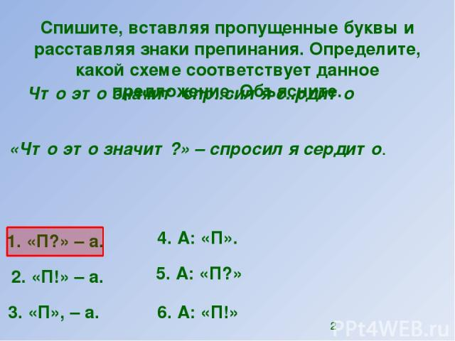 Спишите, вставляя пропущенные буквы и расставляя знаки препинания. Определите, какой схеме соответствует данное предложение. Объясните. Что это значит спр..сил я с..рдито 1. «П?»–а. 2. «П!»–а. 4. А: «П». 5. А: «П?» 6. А: «П!» 3. «П»,–а. «Что э…