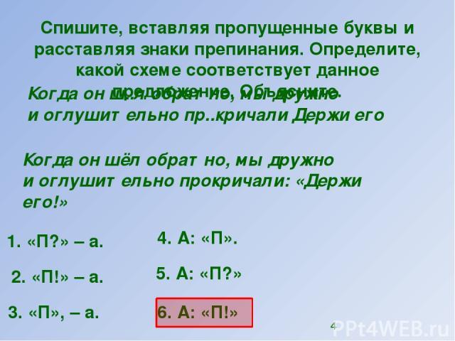 Спишите, вставляя пропущенные буквы и расставляя знаки препинания. Определите, какой схеме соответствует данное предложение. Объясните. Когда он ш..л обратно, мы дружно иоглушительно пр..кричали Держи его 1. «П?»–а. 2. «П!»–а. 4. А: «П». 5. А: …
