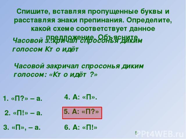 Спишите, вставляя пропущенные буквы и расставляя знаки препинания. Определите, какой схеме соответствует данное предложение. Объясните. Часовой з..кричал спросонья диким голосом Кто идёт 1. «П?»–а. 2. «П!»–а. 4. А: «П». 5. А: «П?» 6. А: «П!» 3. …