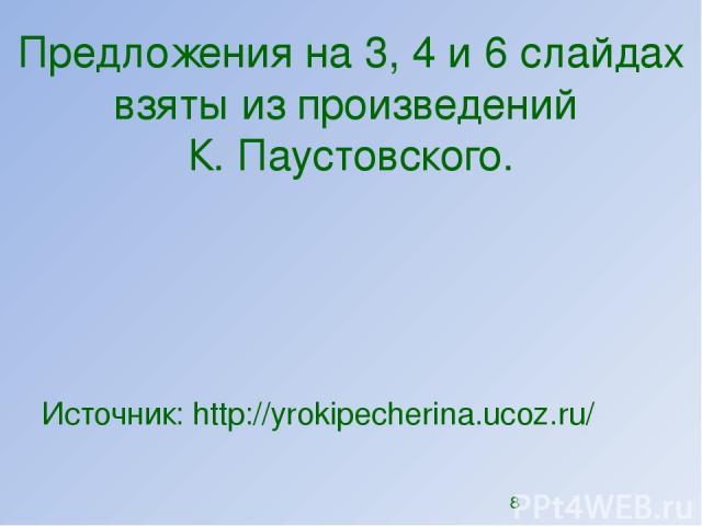 Предложения на 3, 4 и 6 слайдах взяты из произведений К. Паустовского. Источник: http://yrokipecherina.ucoz.ru/