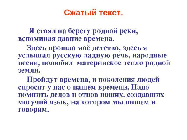 Сжатый текст. Я стоял на берегу родной реки, вспоминая давние времена. Здесь прошло моё детство, здесь я услышал русскую ладную речь, народные песни, полюбил материнское тепло родной земли. Пройдут времена, и поколения людей спросят у нас о нашем вр…