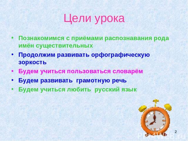 * Цели урока Познакомимся с приёмами распознавания рода имён существительных Продолжим развивать орфографическую зоркость Будем учиться пользоваться словарём Будем развивать грамотную речь Будем учиться любить русский язык