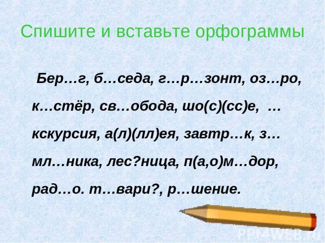 * Спишите и вставьте орфограммы Бер…г, б…седа, г…р…зонт, оз…ро, к…стёр, св…обода, шо(с)(сс)е, …кскурсия, а(л)(лл)ея, завтр…к, з…мл…ника, лес?ница, п(а,о)м…дор, рад…о. т…вари?, р…шение.