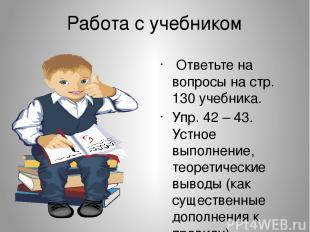 Работа с учебником Ответьте на вопросы на стр. 130 учебника. Упр. 42 – 43. Устно