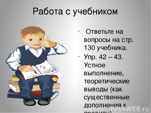 Работа с учебником Ответьте на вопросы на стр. 130 учебника. Упр. 42 – 43. Устное выполнение, теоретические выводы (как существенные дополнения к правилу). Тренинг. Упр. 44 (аудиоприложение).