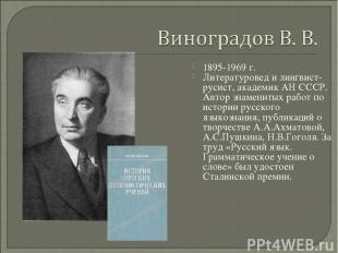1895-1969 г. Литературовед и лингвист-русист, академик АН СССР. Автор знаменитых