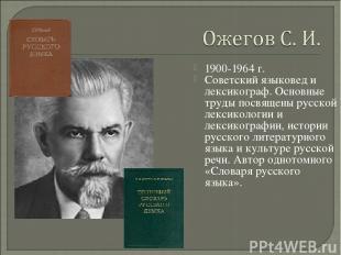 1900-1964 г. Советский языковед и лексикограф. Основные труды посвящены русской