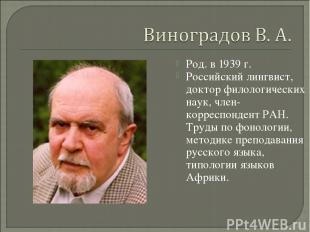 Род. в 1939 г. Российский лингвист, доктор филологических наук, член-корреспонде