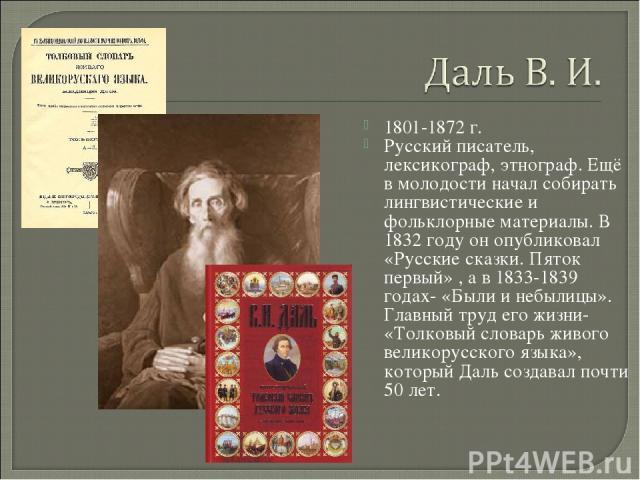 1801-1872 г. Русский писатель, лексикограф, этнограф. Ещё в молодости начал собирать лингвистические и фольклорные материалы. В 1832 году он опубликовал «Русские сказки. Пяток первый» , а в 1833-1839 годах- «Были и небылицы». Главный труд его жизни-…