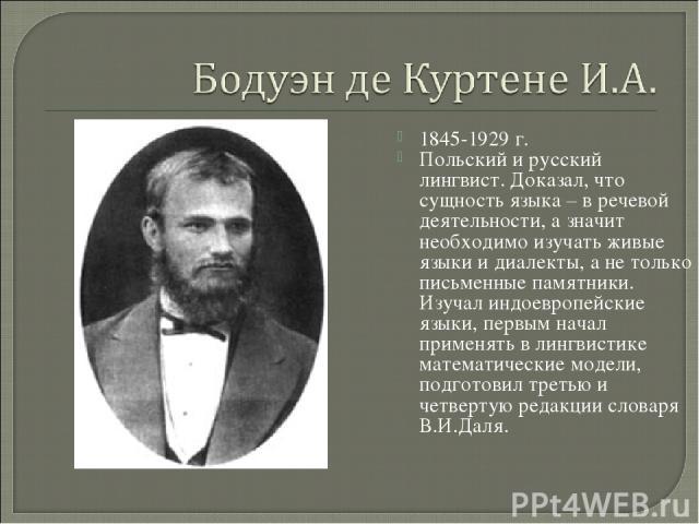 1845-1929 г. Польский и русский лингвист. Доказал, что сущность языка – в речевой деятельности, а значит необходимо изучать живые языки и диалекты, а не только письменные памятники. Изучал индоевропейские языки, первым начал применять в лингвистике …
