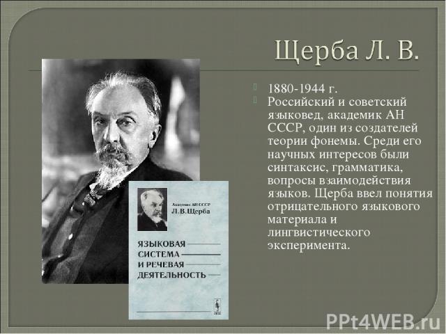 1880-1944 г. Российский и советский языковед, академик АН СССР, один из создателей теории фонемы. Среди его научных интересов были синтаксис, грамматика, вопросы взаимодействия языков. Щерба ввел понятия отрицательного языкового материала и лингвист…