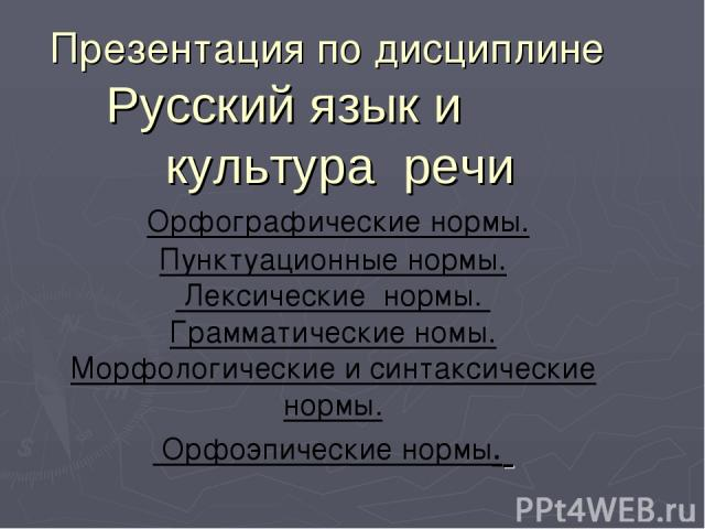 Презентация по дисциплине Русский язык и культура речи Орфографические нормы. Пунктуационные нормы. Лексические нормы. Грамматические номы. Морфологические и синтаксические нормы. Орфоэпические нормы.