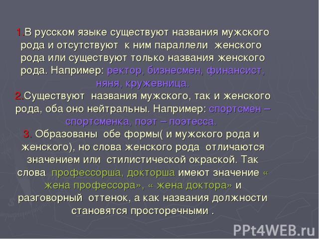 1.В русском языке существуют названия мужского рода и отсутствуют к ним параллели женского рода или существуют только названия женского рода. Например: ректор, бизнесмен, финансист, няня, кружевница. 2.Существуют названия мужского, так и женского ро…