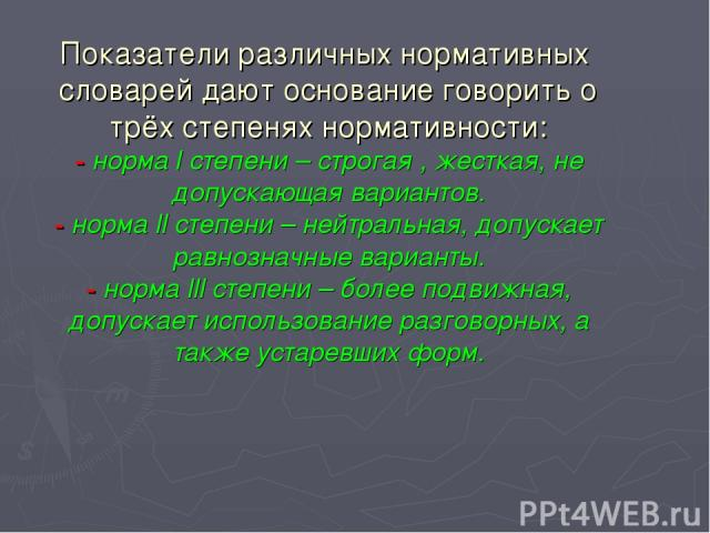 Показатели различных нормативных словарей дают основание говорить о трёх степенях нормативности: - норма l степени – строгая , жесткая, не допускающая вариантов. - норма ll степени – нейтральная, допускает равнозначные варианты. - норма lll степени …