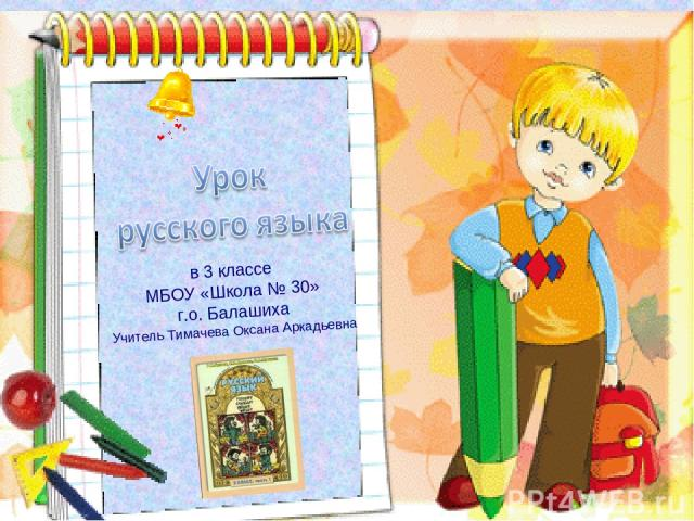 в 3 классе МБОУ «Школа № 30» г.о. Балашиха Учитель Тимачева Оксана Аркадьевна