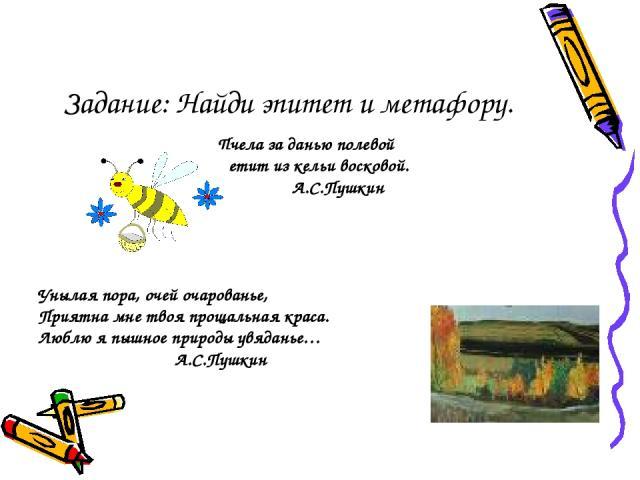 Задание: Найди эпитет и метафору. Пчела за данью полевой Летит из кельи восковой. А.С.Пушкин Унылая пора, очей очарованье, Приятна мне твоя прощальная краса. Люблю я пышное природы увяданье… А.С.Пушкин