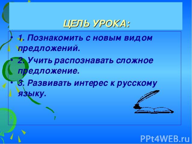 ЦЕЛЬ УРОКА: 1. Познакомить с новым видом предложений. 2. Учить распознавать сложное предложение. 3. Развивать интерес к русскому языку.