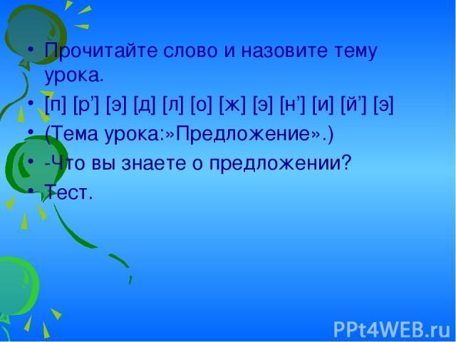 Прочитайте слово и назовите тему урока. [п] [р'] [э] [д] [л] [о] [ж] [э] [н'] [и] [й'] [э] (Тема урока:»Предложение».) -Что вы знаете о предложении? Тест.