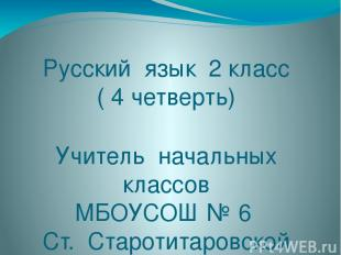 Русский язык 2 класс ( 4 четверть) Учитель начальных классов МБОУСОШ № 6 Ст. Ста