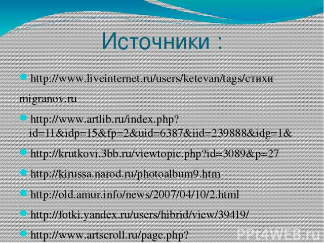 Источники : http://www.liveinternet.ru/users/ketevan/tags/стихи migranov.ru http://www.artlib.ru/index.php?id=11&idp=15&fp=2&uid=6387&iid=239888&idg=1& http://krutkovi.3bb.ru/viewtopic.php?id=3089&p=27 http://kirussa.narod.ru/photoalbum9.htm http://…
