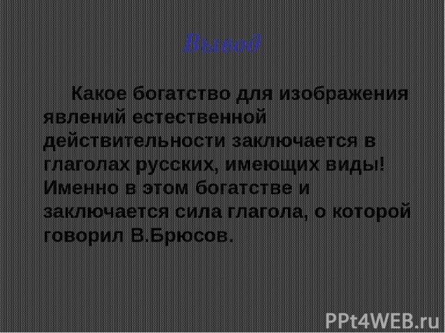 Вывод Какое богатство для изображения явлений естественной действительности заключается в глаголах русских, имеющих виды! Именно в этом богатстве и заключается сила глагола, о которой говорил В.Брюсов.