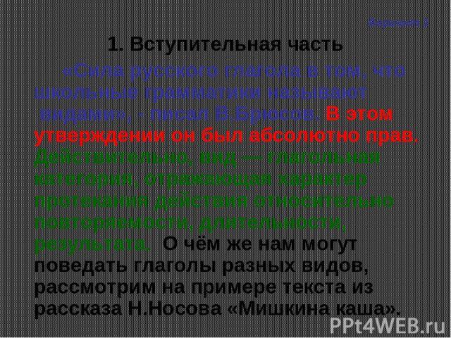 1. Вступительная часть «Сила русского глагола в том, что школьные грамматики называют видами», - писал В.Брюсов. В этом утверждении он был абсолютно прав. Действительно, вид — глагольная категория, отражающая характер протекания действия относитель…