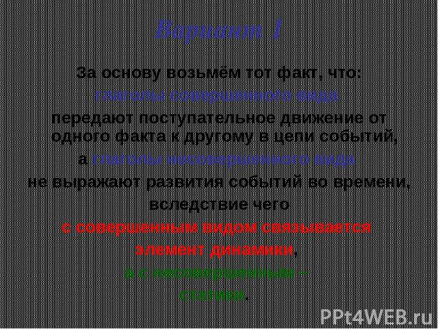 Вариант 1 За основу возьмём тот факт, что: глаголы совершенного вида передают поступательное движение от одного факта к другому в цепи событий, а глаголы несовершенного вида не выражают развития событий во времени, вследствие чего с совершенным видо…