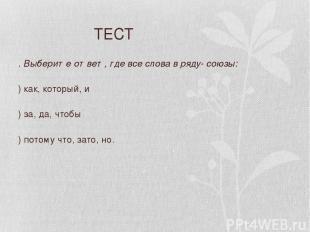 ТЕСТ 3. Выберите ответ, где все слова в ряду- союзы: А) как, который, и Б) за, д