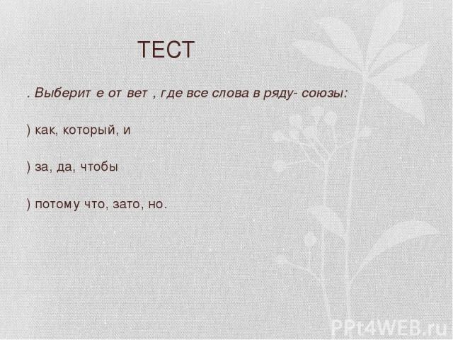 ТЕСТ 3. Выберите ответ, где все слова в ряду- союзы: А) как, который, и Б) за, да, чтобы В) потому что, зато, но.