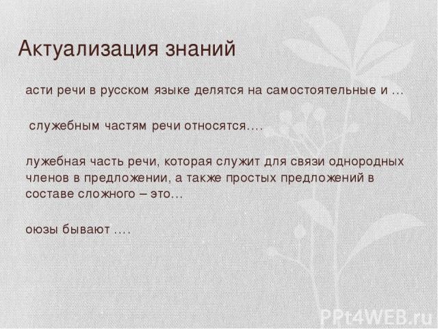 Актуализация знаний Части речи в русском языке делятся на самостоятельные и … К служебным частям речи относятся…. Служебная часть речи, которая служит для связи однородных членов в предложении, а также простых предложений в составе сложного – это… С…