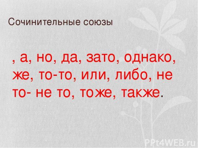 Сочинительные союзы И, а, но, да, зато, однако, же, то-то, или, либо, не то- не то, тоже, также.