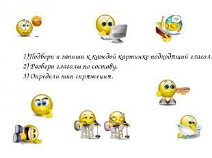 1)Подбери и запиши к каждой картинке подходящий глагол. 2) Разбери глаголы по со