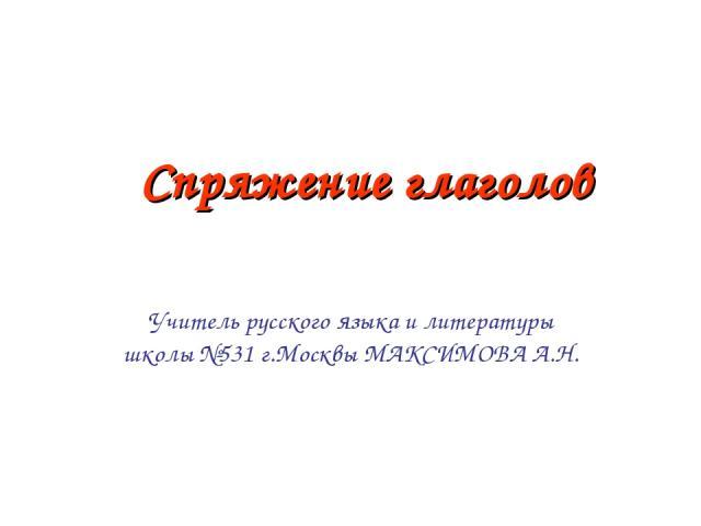 Спряжение глаголов Учитель русского языка и литературы школы №531 г.Москвы МАКСИМОВА А.Н.