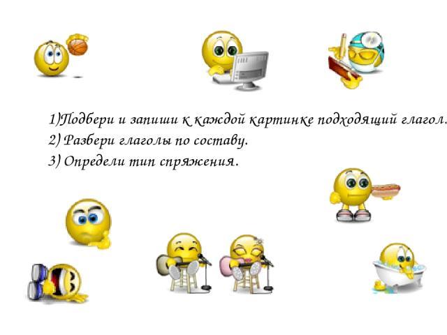 1)Подбери и запиши к каждой картинке подходящий глагол. 2) Разбери глаголы по составу. 3) Определи тип спряжения.