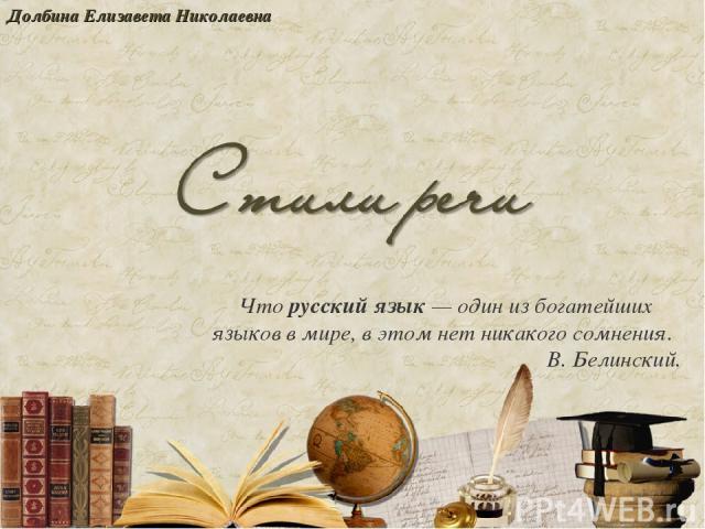 Чторусский язык— один из богатейших языков в мире, в этом нет никакого сомнения. В.Белинский. Долбина Елизавета Николаевна