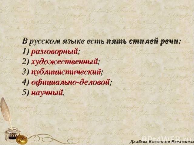 В русском языке есть пять стилей речи: 1) разговорный; 2) художественный; 3) публицистический; 4) официально-деловой; 5) научный. Долбина Елизавета Николаевна