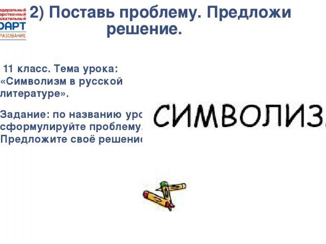2) Поставь проблему. Предложи решение. 11 класс. Тема урока: «Символизм в русской литературе». Задание: по названию урока сформулируйте проблему. Предложите своё решение.
